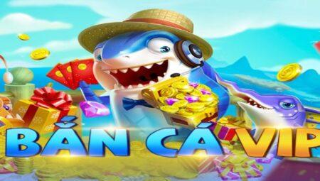 Bắn cá VIP – Bắn cá ăn tiền thật siêu chất lượng